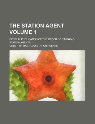 The Station Agent; Official Publication of the Order of Railroad Station Agents Volume 1