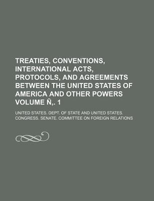 Treaties, Conventions, International Acts, Protocols, and Agreements Between the United States of America and Other Powers Volume N . 1