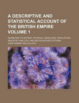 A Descriptive and Statistical Account of the British Empire; Exhibiting Its Extent, Physical Capacities, Population, Industry, and Civil and Religious Institutions Volume 1