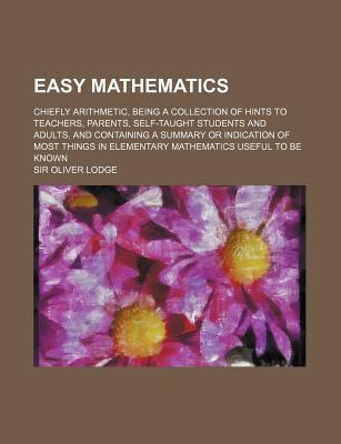 Easy Mathematics; Chiefly Arithmetic, Being a Collection of Hints to Teachers, Parents, Self-Taught Students and Adults, and Containing a Summary or I