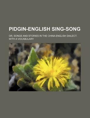 Pidgin-English Sing-Song; Or, Songs and Stories in the China-English Dialect. with a Vocabulary