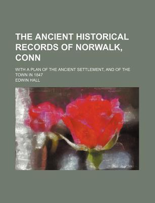 The Ancient Historical Records of Norwalk, Conn; With a Plan of the Ancient Settlement, and of the Town in 1847