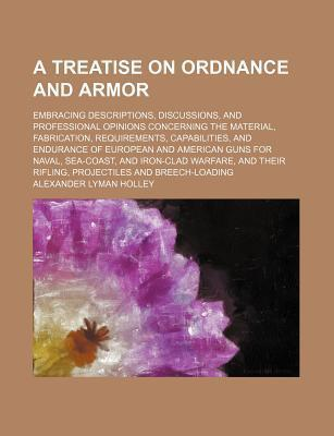 A Treatise on Ordnance and Armor; Embracing Descriptions, Discussions, and Professional Opinions Concerning the Material, Fabrication, Requirements, Capabilities, and Endurance of European and American Guns for Naval, Sea-Coast, and