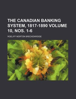 The Canadian Banking System, 1817-1890 Volume 10, Nos. 1-6