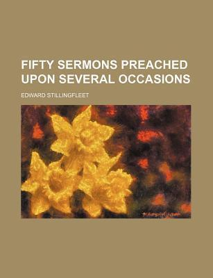 Fifty Sermons Preached Upon Several Occasions