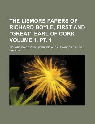 "The Lismore Papers of Richard Boyle, First and ""Great"" Earl of Cork Volume 1, PT. 1"