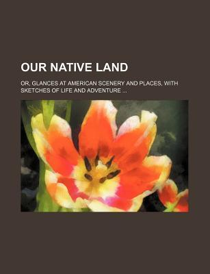 Our Native Land; Or, Glances at American Scenery and Places, with Sketches of Life and Adventure