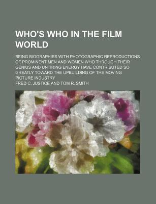 Who's Who in the Film World; Being Biographies with Photographic Reproductions of Prominent Men and Women Who Through Their Genius and Untiring Energy