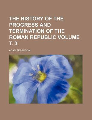 The History of the Progress and Termination of the Roman Republic Volume . 3