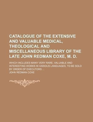 Catalogue of the Extensive and Valuable Medical, Theological and Miscellaneous Library of the Late John Redman Coxe, M. D; Which Includes Many Very Rare, Valuable and Interesting Works in Various Languages, to Be Sold by Order of Executors