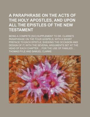A Paraphrase on the Acts of the Holy Apostles, and Upon All the Epistles of the New Testament; Being a Compete [Sic] Supplement to Dr. Clarke's Paraphrase on the Four Gospels. with a Short Preface to Each Epistle Shewing the Occasion and