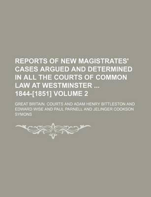 Reports of New Magistrates' Cases Argued and Determined in All the Courts of Common Law at Westminster 1844-[1851] Volume 2