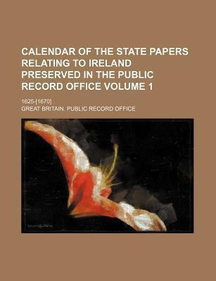 Calendar of the State Papers Relating to Ireland Preserved in the Public Record Office; 1625-[1670] Volume 1