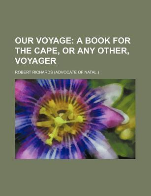 Our Voyage; A Book for the Cape, or Any Other, Voyager