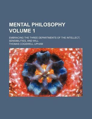 Mental Philosophy; Embracing the Three Departments of the Intellect, Sensibilities, and Will Volume 1