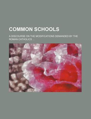 Common Schools; A Discourse on the Modifications Demanded by the Roman Catholics