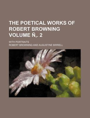 The Poetical Works of Robert Browning; With Portraits Volume N . 2