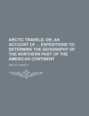 Arctic Travels; Or, an Account of Expeditions to Determine the Geography of the Northern Part of the American Continent