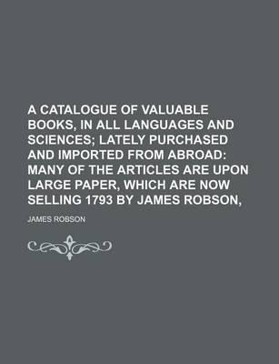 A Catalogue of Valuable Books, in All Languages and Sciences; Lately Purchased and Imported from Abroad Many of the Articles Are Upon Large Paper, Which Are Now Selling 1793 by James Robson,