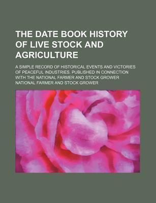 The Date Book History of Live Stock and Agriculture; A Simple Record of Historical Events and Victories of Peaceful Industries. Published in Connection with the National Farmer and Stock Grower