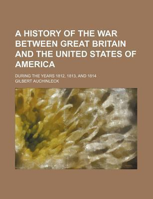 A History of the War Between Great Britain and the United States of America; During the Years 1812, 1813, and 1814