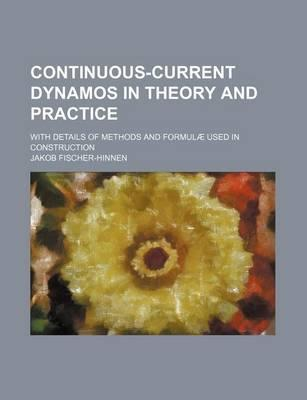 Continuous-Current Dynamos in Theory and Practice; With Details of Methods and Formulae Used in Construction