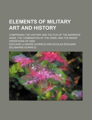 Elements of Military Art and History; Comprising the History and Tactics of the Separate Arms the Combination of the Arms and the Minor Operations of War