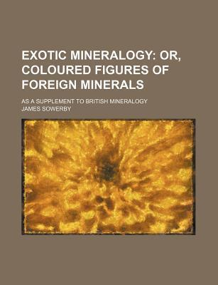 Exotic Mineralogy; Or, Coloured Figures of Foreign Minerals. as a Supplement to British Mineralogy