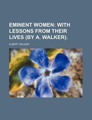 Eminent Women; With Lessons from Their Lives (by A. Walker).