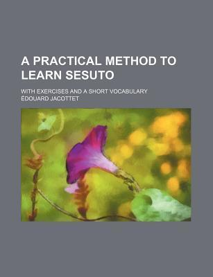 A Practical Method to Learn Sesuto; With Exercises and a Short Vocabulary