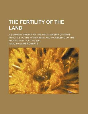 The Fertility of the Land; A Summary Sketch of the Relationship of Farm-Practice to the Maintaining and Increasing of the Productivity of the Soil