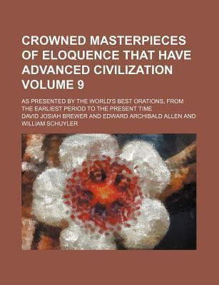 Crowned Masterpieces of Eloquence That Have Advanced Civilization; As Presented by the World's Best Orations, from the Earliest Period to the Present Time Volume 9