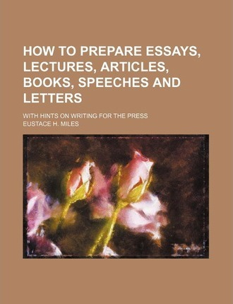 How to Prepare Essays, Lectures, Articles, Books, Speeches and Letters; With Hints on Writing for the Press