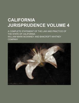 California Jurisprudence; A Complete Statement of the Law and Practice of the State of California Volume 4