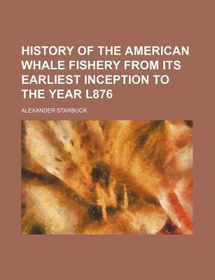 History of the American Whale Fishery from Its Earliest Inception to the Year L876
