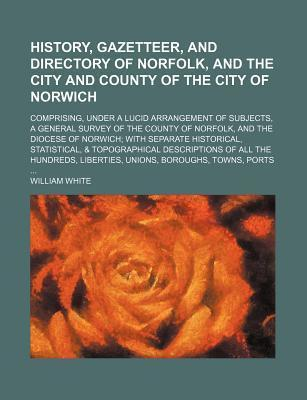 History, Gazetteer, and Directory of Norfolk, and the City and County of the City of Norwich; Comprising, Under a Lucid Arrangement of Subjects, a General Survey of the County of Norfolk, and the Diocese of Norwich with Separate