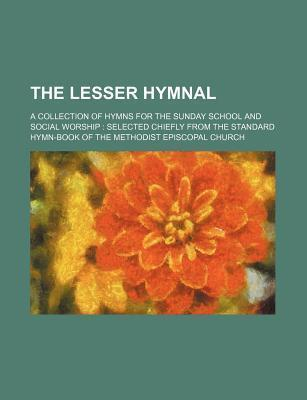 The Lesser Hymnal; A Collection of Hymns for the Sunday School and Social Worship Selected Chiefly from the Standard Hymn-Book of the Methodist Episco