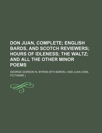 Don Juan, Complete; English Bards, and Scotch Reviewers Hours of Idleness the Waltz and All the Other Minor Poems