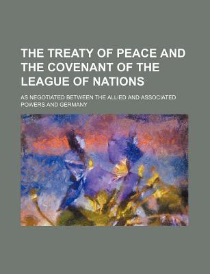 The Treaty of Peace and the Covenant of the League of Nations; As Negotiated Between the Allied and Associated Powers and Germany
