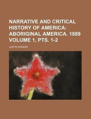 Narrative and Critical History of America; Aboriginal America. 1889 Volume 1, Pts. 1-2