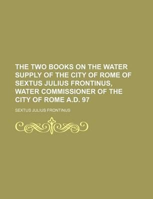 The Two Books on the Water Supply of the City of Rome of Sextus Julius Frontinus, Water Commissioner of the City of Rome A.D. 97