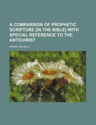 A Comparison of Prophetic Scripture [In the Bible] with Special Reference to the Antichrist