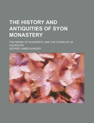 The History and Antiquities of Syon Monastery; The Parish of Isleworth, and the Chapelry of Hounslow