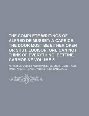 The Complete Writings of Alfred de Musset; A Caprice. the Door Must Be Either Open or Shut. Louison. One Can Not Think of Everything. Bettine. Carmosi
