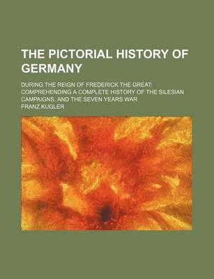 The Pictorial History of Germany; During the Reign of Frederick the Great Comprehending a Complete History of the Silesian Campaigns, and the Seven Years War