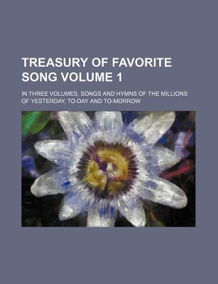 Treasury of Favorite Song; In Three Volumes, Songs and Hymns of the Millions of Yesterday, To-Day and To-Morrow Volume 1