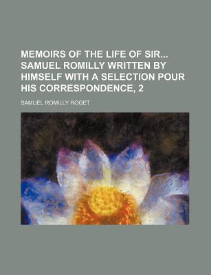 Memoirs of the Life of Sir Samuel Romilly Written by Himself with a Selection Pour His Correspondence, 2