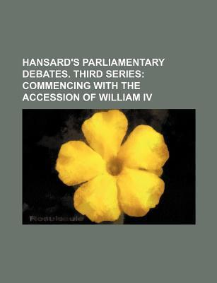 Hansard's Parliamentary Debates. Third Series; Commencing with the Accession of William IV