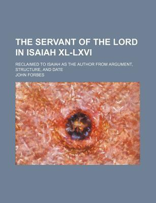 The Servant of the Lord in Isaiah XL-LXVI; Reclaimed to Isaiah as the Author from Argument, Structure, and Date
