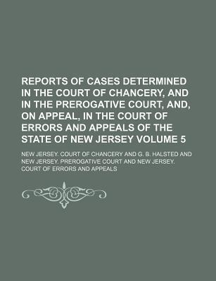 Reports of Cases Determined in the Court of Chancery, and in the Prerogative Court, And, on Appeal, in the Court of Errors and Appeals of the State of New Jersey Volume 5